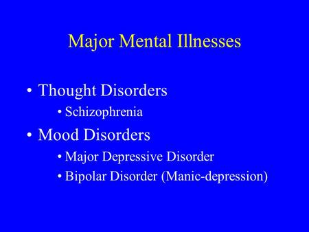 Major Mental Illnesses Thought Disorders Schizophrenia Mood Disorders Major Depressive Disorder Bipolar Disorder (Manic-depression)
