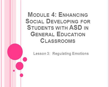 M ODULE 4: E NHANCING S OCIAL D EVELOPING FOR S TUDENTS WITH ASD IN G ENERAL E DUCATION C LASSROOMS Lesson 3: Regulating Emotions.