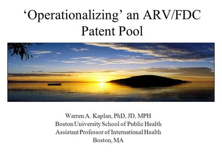 Operationalizing an ARV/FDC Patent Pool Warren A. Kaplan, PhD, JD, MPH Boston University School of Public Health Assistant Professor of International Health.