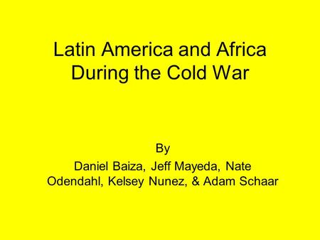 Latin America and Africa During the Cold War By Daniel Baiza, Jeff Mayeda, Nate Odendahl, Kelsey Nunez, & Adam Schaar.