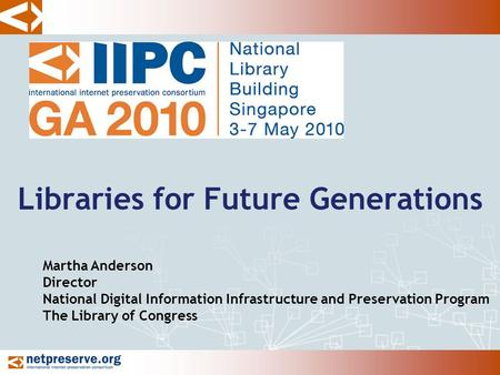 Libraries for Future Generations Martha Anderson Director National Digital Information Infrastructure and Preservation Program The Library of Congress.
