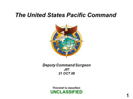 1 The United States Pacific Command This brief is classified: UNCLASSIFIED Deputy Command Surgeon J07 21 OCT 08.