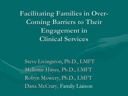 Facilitating Families in Over- Coming Barriers to Their Engagement in Clinical Services Steve Livingston, Ph.D., LMFT Steve Livingston, Ph.D., LMFT Mellonie.