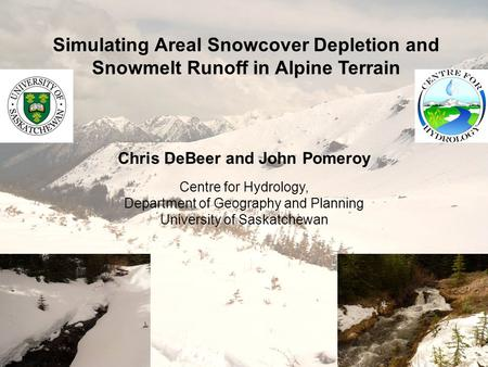 Simulating Areal Snowcover Depletion and Snowmelt Runoff in Alpine Terrain Chris DeBeer and John Pomeroy Centre for Hydrology, Department of Geography.