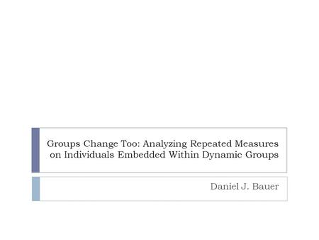 Groups Change Too: Analyzing Repeated Measures on Individuals Embedded Within Dynamic Groups Daniel J. Bauer.