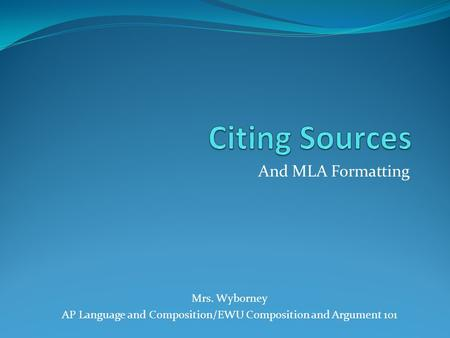 And MLA Formatting Mrs. Wyborney AP Language and Composition/EWU Composition and Argument 101.