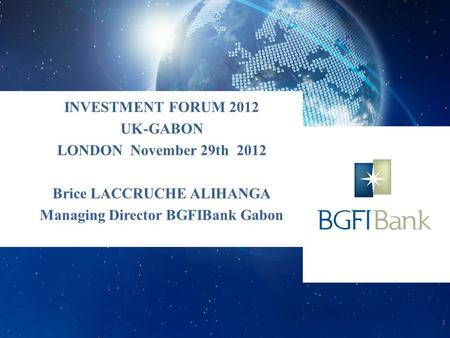 INVESTMENT FORUM 2012 UK-GABON LONDON November 29th 2012 Brice LACCRUCHE ALIHANGA Managing Director BGFIBank Gabon 1.