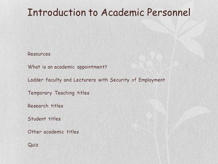 Introduction to Academic Personnel Resources What is an academic appointment? Ladder faculty and Lecturers with Security of Employment Temporary Teaching.