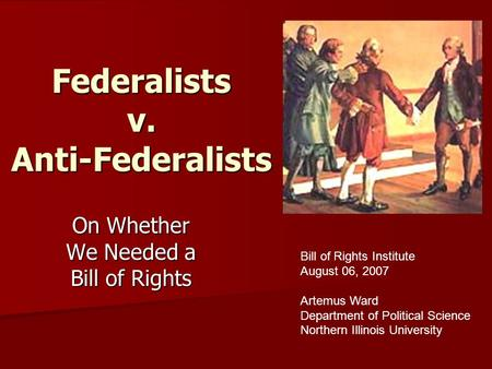 Federalists v. Anti-Federalists On Whether We Needed a Bill of Rights Bill of Rights Institute August 06, 2007 Artemus Ward Department of Political Science.