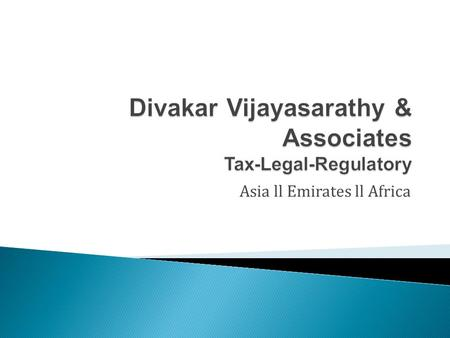Asia ll Emirates ll Africa. M/s Divakar Vijaysarathy & Associates is a contemporary tax and advisory firm focused on providing value added services to.