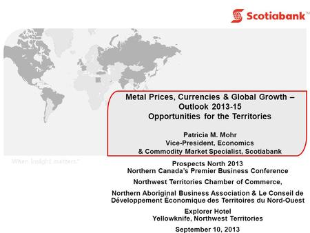 Metal Prices, Currencies & Global Growth – Outlook 2013-15 Opportunities for the Territories Patricia M. Mohr Vice-President, Economics & Commodity Market.