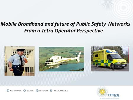 Mobile Broadband and future of Public Safety Networks From a Tetra Operator Perspective.