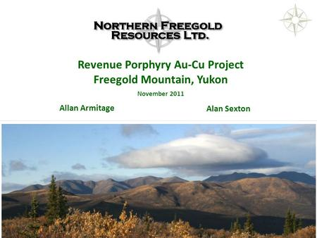 NORTHERN FREEGOLD RESOURCES TSX.V: NFR www. northernfreegold.com 1 Allan Armitage Revenue Porphyry Au-Cu Project Freegold Mountain, Yukon November 2011.