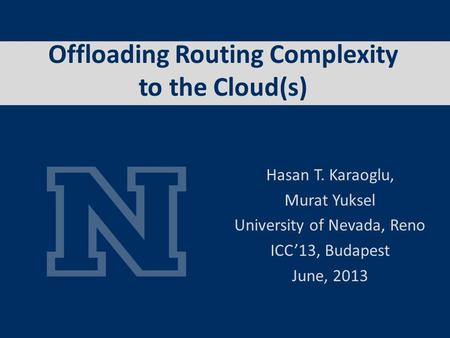 Offloading Routing Complexity to the Cloud(s) Hasan T. Karaoglu, Murat Yuksel University of Nevada, Reno ICC13, Budapest June, 2013.