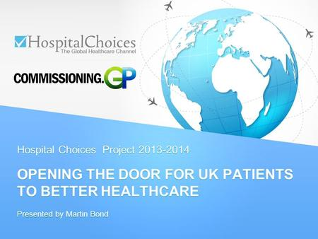 Hospital Choices Project 2013-2014 OPENING THE DOOR FOR UK PATIENTS TO BETTER HEALTHCARE Presented by Martin Bond.
