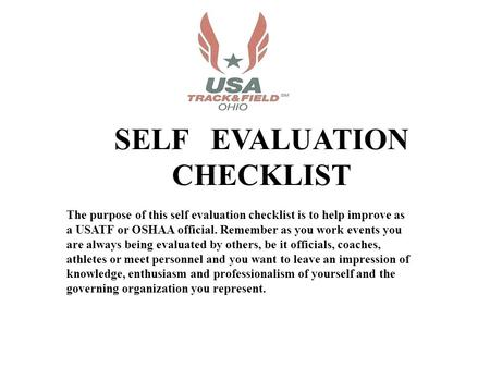 SELF EVALUATION CHECKLIST The purpose of this self evaluation checklist is to help improve as a USATF or OSHAA official. Remember as you work events you.
