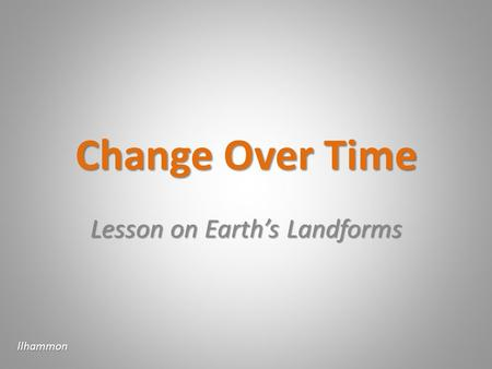 Change Over Time Lesson on Earths Landforms llhammon.