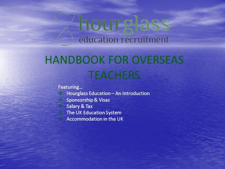 HANDBOOK FOR OVERSEAS TEACHERS Featuring… Hourglass Education – An Introduction Sponsorship & Visas Salary & Tax The UK Education System Accommodation.