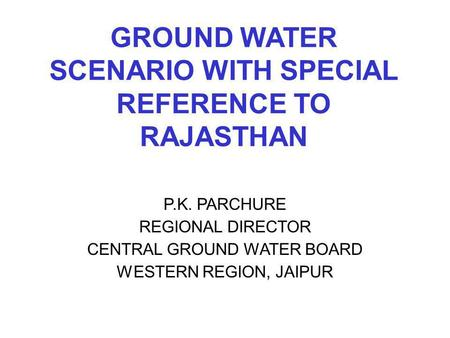 GROUND WATER SCENARIO WITH SPECIAL REFERENCE TO RAJASTHAN P.K. PARCHURE REGIONAL DIRECTOR CENTRAL GROUND WATER BOARD WESTERN REGION, JAIPUR.