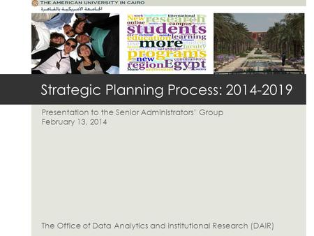 Strategic Planning Process: 2014-2019 Presentation to the Senior Administrators Group February 13, 2014 The Office of Data Analytics and Institutional.