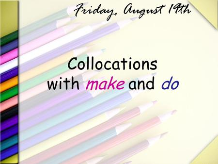 Collocations with make and do Friday, August 19th.