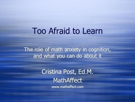 Too Afraid to Learn The role of math anxiety in cognition, and what you can do about it Cristina Post, Ed.M. MathAffect www.mathaffect.com The role of.