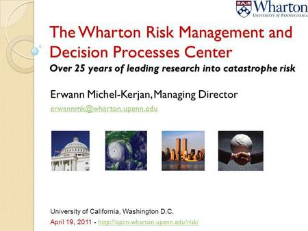 The Wharton Risk Management and Decision Processes Center Over 25 years of leading research into catastrophe risk Erwann Michel-Kerjan, Managing Director.
