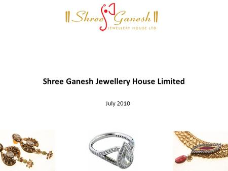 Shree Ganesh Jewellery House Limited July 2010. 2 Agenda Industry Overview Company Overview Financial Highlights Robust Business Model Investment Highlights.