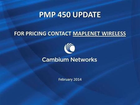 PMP 450 UPDATE FOR PRICING CONTACT MAPLENET WIRELESS MAPLENET WIRELESSMAPLENET WIRELESS February 2014.