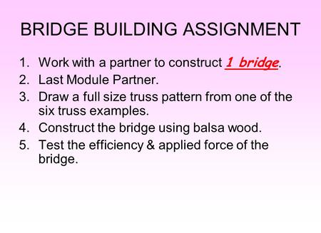 BRIDGE BUILDING ASSIGNMENT 1.Work with a partner to construct 1 bridge. 2.Last Module Partner. 3.Draw a full size truss pattern from one of the six truss.
