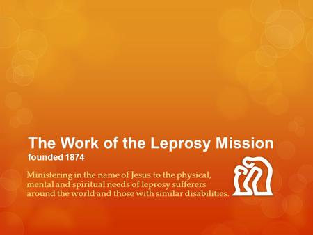 The Work of the Leprosy Mission founded 1874 Ministering in the name of Jesus to the physical, mental and spiritual needs of leprosy sufferers around the.