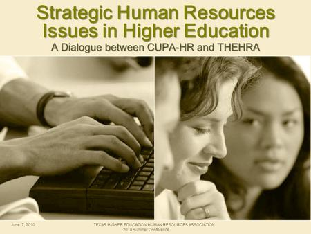 Strategic Human Resources Issues in Higher Education A Dialogue between CUPA-HR and THEHRA June 7, 2010TEXAS HIGHER EDUCATION HUMAN RESOURCES ASSOCIATION.