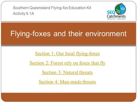 Section 1: Our local flying-foxes Section 2: Forest rely on foxes that fly Section 3: Natural threats Section 4: Man-made threats Flying-foxes and their.