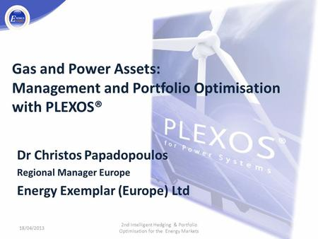 Gas and Power Assets: Management and Portfolio Optimisation with PLEXOS® Dr Christos Papadopoulos Regional Manager Europe Energy Exemplar (Europe) Ltd.