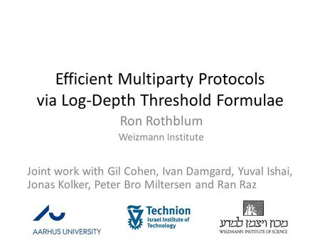 Efficient Multiparty Protocols via Log-Depth Threshold Formulae Ron Rothblum Weizmann Institute Joint work with Gil Cohen, Ivan Damgard, Yuval Ishai, Jonas.