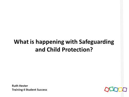 What is happening with Safeguarding and Child Protection? Ruth Hester Training 4 Student Success.
