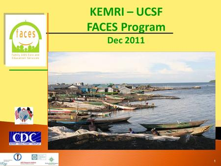 KEMRI – UCSF FACES Program Dec 2011 1. Launched in September 2004 in Nairobi, Kenya and March 2005 in Kisumu, Nyanza Province, Kenya PEPFAR funded through.