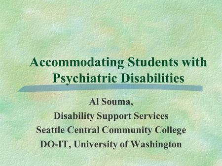 Accommodating Students with Psychiatric Disabilities Al Souma, Disability Support Services Seattle Central Community College DO-IT, University of Washington.