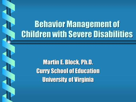 Behavior Management of Children with Severe Disabilities Martin E. Block, Ph.D. Curry School of Education University of Virginia.