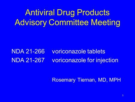 1 Antiviral Drug Products Advisory Committee Meeting NDA 21-266voriconazole tablets NDA 21-267voriconazole for injection Rosemary Tiernan, MD, MPH.