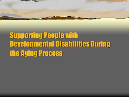 Supporting People with Developmental Disabilities During the Aging Process.