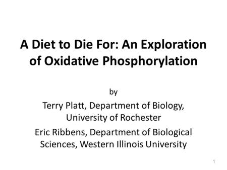 A Diet to Die For: An Exploration of Oxidative Phosphorylation by Terry Platt, Department of Biology, University of Rochester Eric Ribbens, Department.