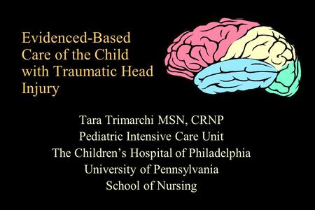 Evidenced-Based Care of the Child with Traumatic Head Injury Tara Trimarchi MSN, CRNP Pediatric Intensive Care Unit The Childrens Hospital of Philadelphia.