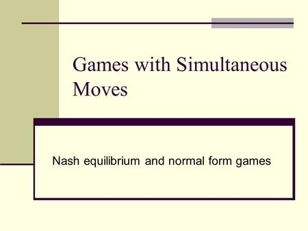 Games with Simultaneous Moves Nash equilibrium and normal form games.