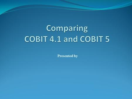 Presented by. Transition Message COBIT 4.1, Val IT and Risk IT users who are already engaged in governance of enterprise IT (GEIT) implementation activities.