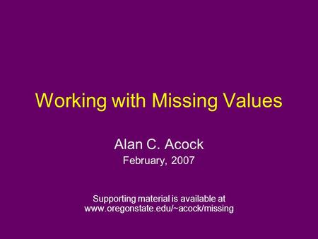 Working with Missing Values Alan C. Acock February, 2007 Supporting material is available at www.oregonstate.edu/~acock/missing.