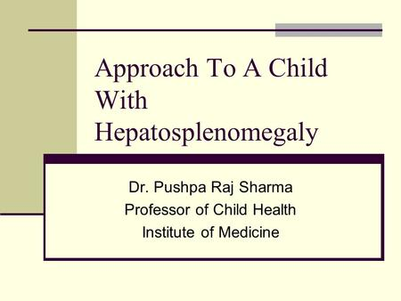 Approach To A Child With Hepatosplenomegaly Dr. Pushpa Raj Sharma Professor of Child Health Institute of Medicine.