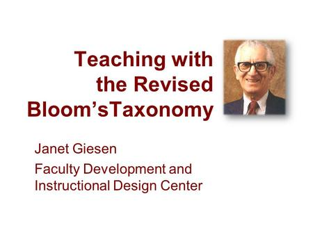 Teaching with the Revised BloomsTaxonomy Janet Giesen Faculty Development and Instructional Design Center.
