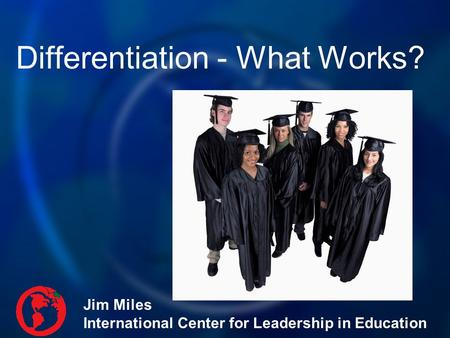 Differentiation - What Works? Jim Miles International Center for Leadership in Education.