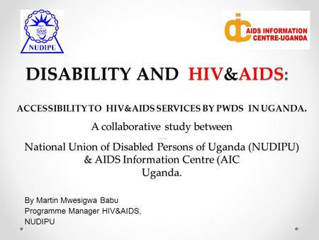 DISABILITY AND HIV&AIDS: By Martin Mwesigwa Babu Programme Manager HIV&AIDS, NUDIPU ACCESSIBILITY TO HIV&AIDS SERVICES BY PWDS IN UGANDA. A collaborative.